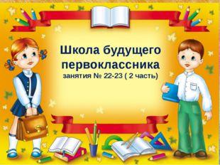 Занятие № 3 Школа будущего первоклассника занятия № 22-23 ( 2 часть)