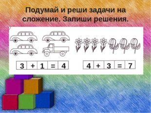 Подумай и реши задачи на сложение. Запиши решения. 3 + 1 = 4 4 + 3 = 7