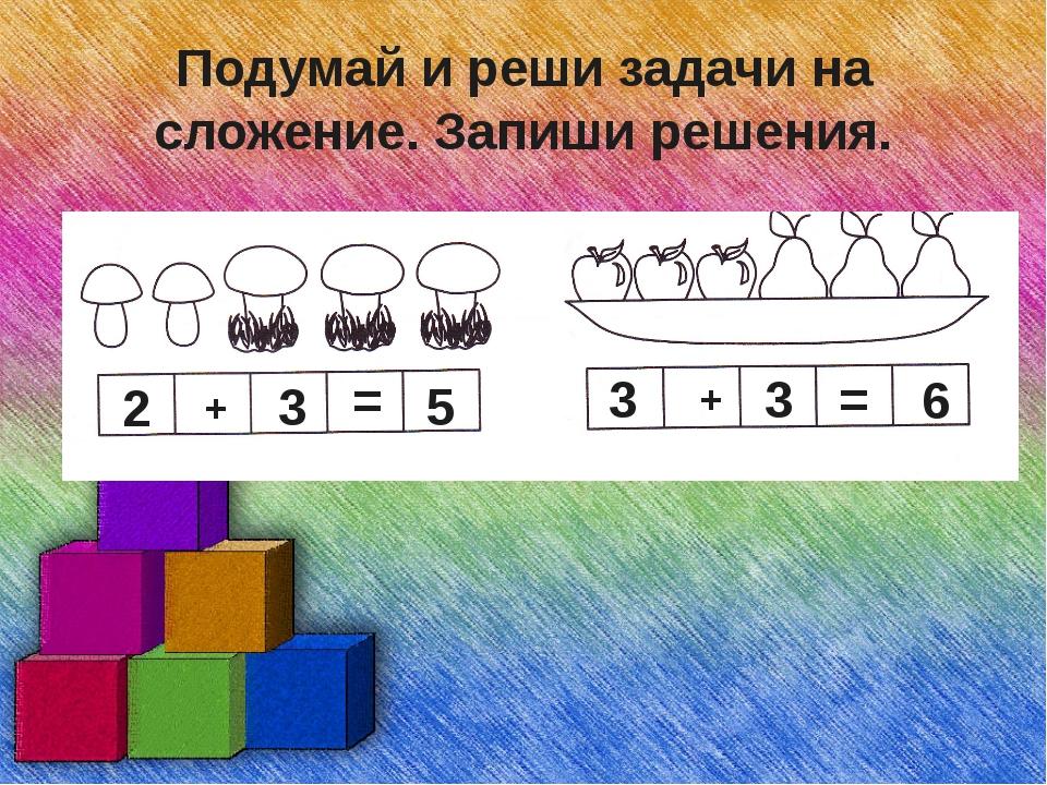Подумай и реши задачи на сложение. Запиши решения. 2 + 3 = 5 3 3 + = 6