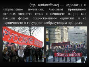 Национали́зм (фр. nationalisme)— идеология и направление политики, базовым п