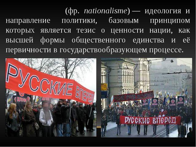 Национали́зм (фр. nationalisme)— идеология и направление политики, базовым п...