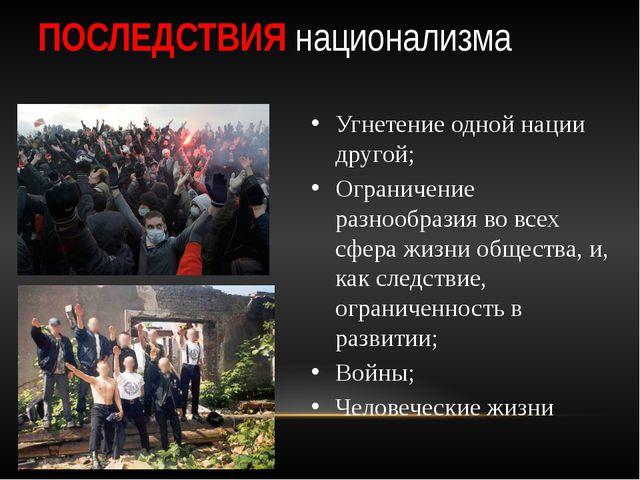 ПОСЛЕДСТВИЯ национализма Угнетение одной нации другой; Ограничение разнообраз...