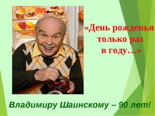 Владимиру Шаинскому – 90 лет! «День рожденья только раз в году…»