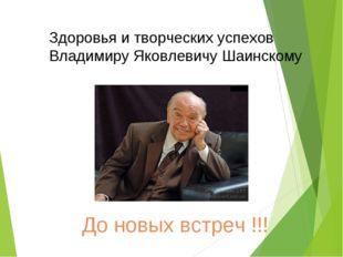 Здоровья и творческих успехов Владимиру Яковлевичу Шаинскому До новых встреч