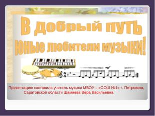 Презентацию составила учитель музыки МБОУ – «СОШ №1» г. Петровска, Саратовско