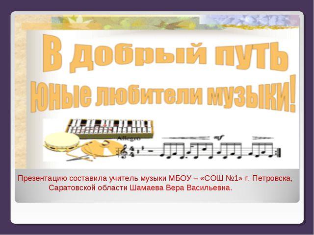 Презентацию составила учитель музыки МБОУ – «СОШ №1» г. Петровска, Саратовско...