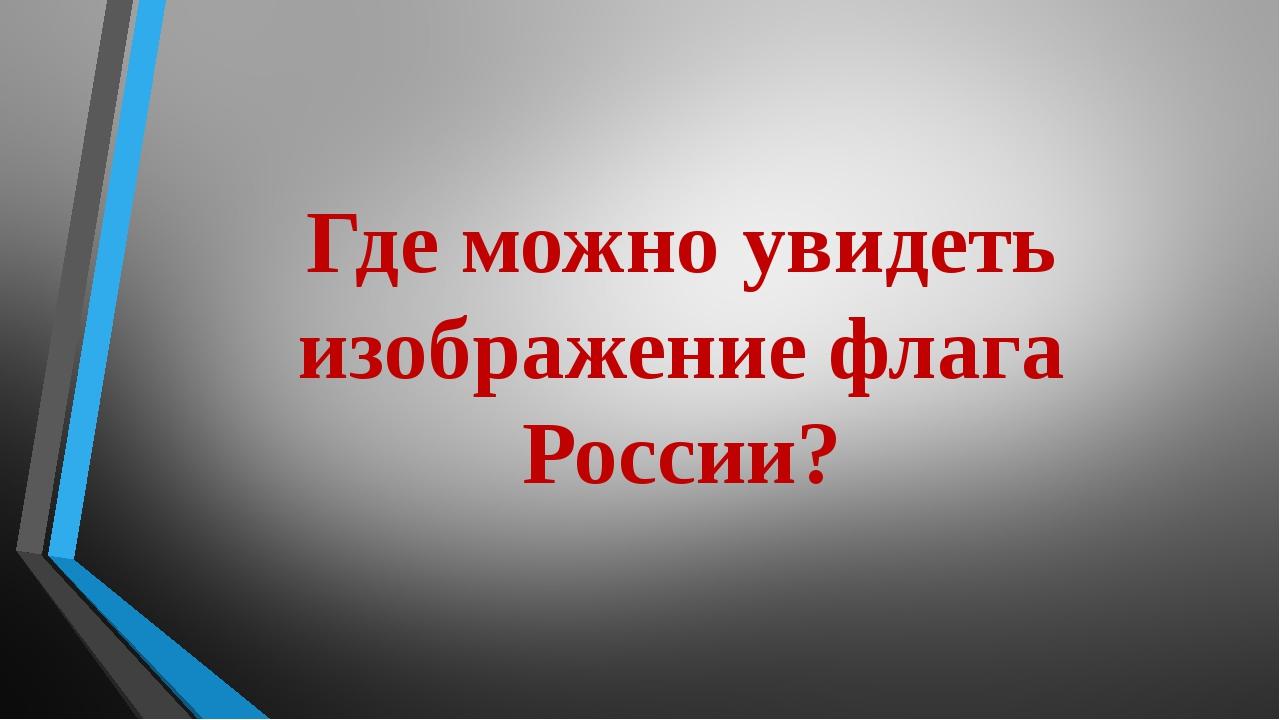 Где можно увидеть изображение флага России?