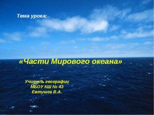Тема урока: «Части Мирового океана» Учитель географии МБОУ КШ № 43 Евтушок В.А.