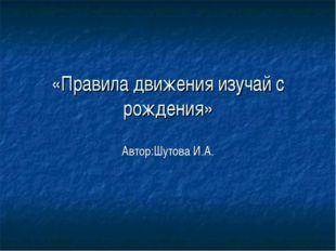 «Правила движения изучай с рождения» Автор:Шутова И.А.