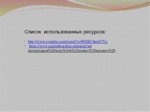 Список использованных ресурсов: http://www.youtube.com/watch?v=WGKU8awk7Vg ht