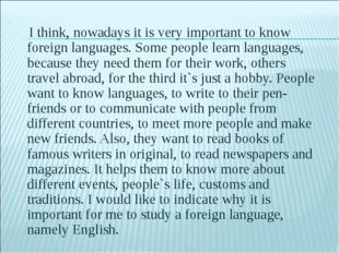 I think, nowadays it is very important to know foreign languages. Some people