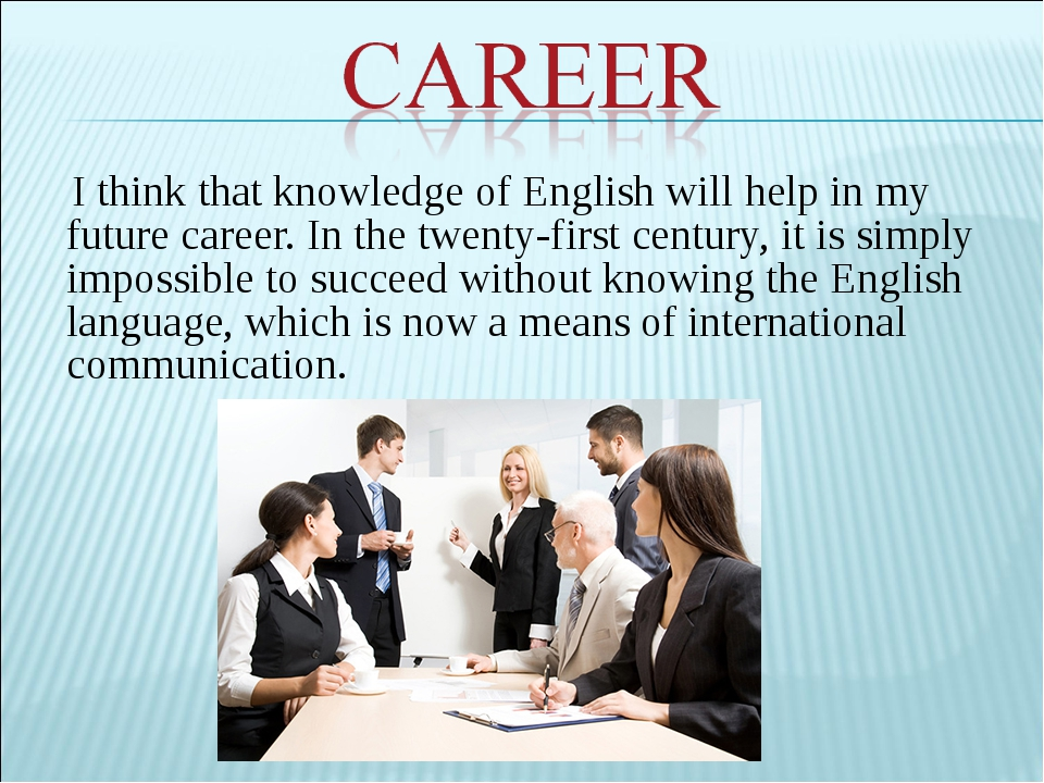 I think that knowledge of English will help in my future career. In the twent...