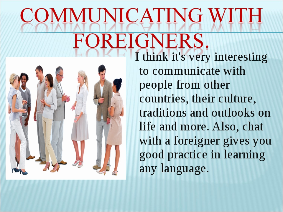 a description of communicating with people from other countries Communicating is easy for some people people who travel usually understand other cultures, and people who read a lot often have a head full of topics to discuss.