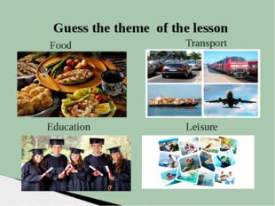 Guess the theme of the lesson Food Transport Education Leisure