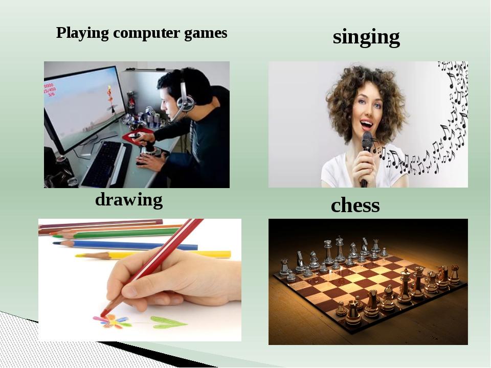singing Playing computer games drawing chess