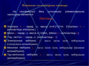 Истинные элементарные частицы На сегодняшний день истинными элементарными ч