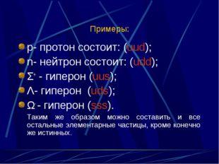 Примеры: р- протон состоит: (uud); n- нейтрон состоит: (udd); Σ+ - гиперон (u
