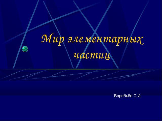 Мир элементарных частиц Воробьёв С.И.