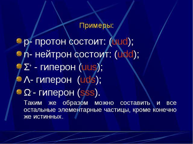 Примеры: р- протон состоит: (uud); n- нейтрон состоит: (udd); Σ+ - гиперон (u...