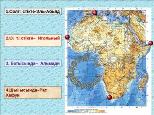 1.Солтүстікте-Эль-Абьяд 2.Оңтүстікте– Игольный 3. Батысында– Альмади 4.Шығысы
