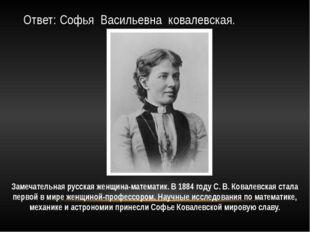 Ответ: Софья Васильевна ковалевская. Замечательная русская женщина-математик.