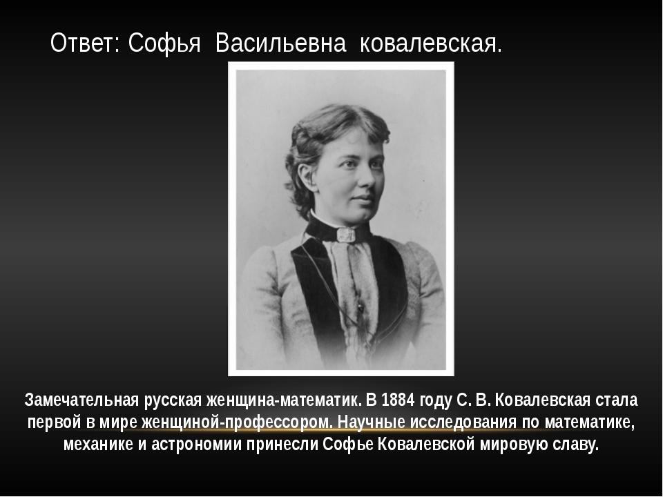 Ответ: Софья Васильевна ковалевская. Замечательная русская женщина-математик....