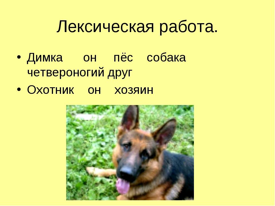 Лексическая работа. Димка он пёс собака четвероногий друг Охотник он хозяин