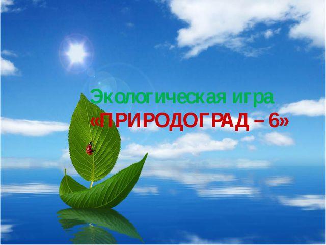 Экологическая игра «ПРИРОДОГРАД – 6»