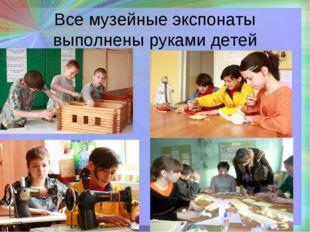 Все музейные экспонаты выполнены руками детей