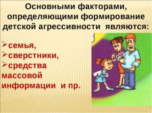 Основными факторами, определяющими формирование детской агрессивности являютс