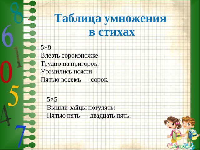 Таблица умножения в стихах 5×8 Влезть сороконожке Трудно на пригорок: Утомили...
