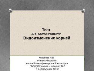 Тест ДЛЯ САМОПРОВЕРКИ Видоизменение корней Коробова Л.В. Учитель биологии выс