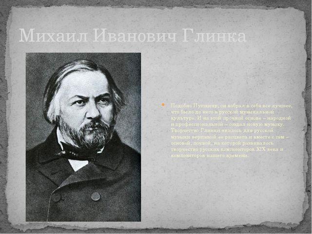 Михаил Иванович Глинка Подобно Пушкину, он вобрал в себя все лучшее, что было...