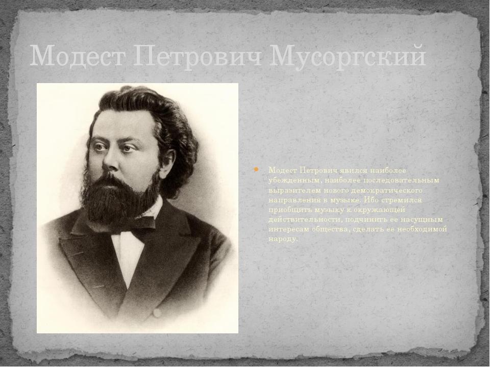 Модест Петрович Мусоргский Модест Петрович явился наиболее убежденным, наибол...