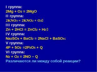 I группа: 2Mg + O2 = 2MgO II группа: 2KNO3 = 2KNO2 + O2 III группа: Zn + 2HC