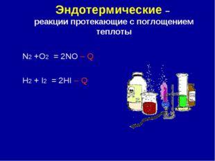 Эндотермические – реакции протекающие с поглощением теплоты N2 +O2 = 2NO – Q