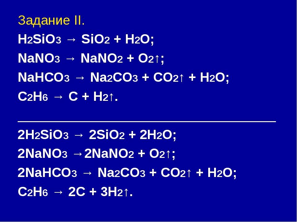 Задание II. H2SiO3 → SiO2 + H2O; NaNO3 → NaNO2 + O2↑; NaHCO3 → Na2CO3 + CO2↑...