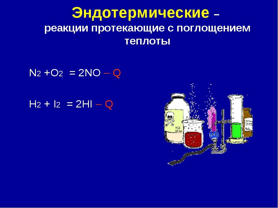 Эндотермические – реакции протекающие с поглощением теплоты N2 +O2 = 2NO – Q...