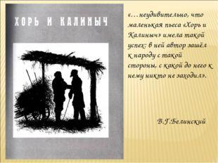 «…неудивительно, что маленькая пьеса «Хорь и Калиныч» имела такой успех: в не