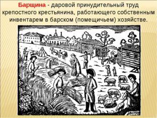 Барщина - даровой принудительный труд крепостного крестьянина, работающего со