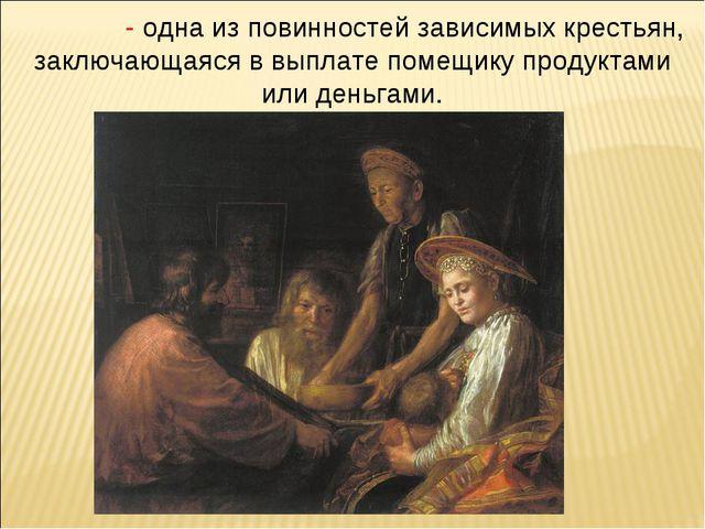Обро́к - одна из повинностей зависимых крестьян, заключающаяся в выплате поме...