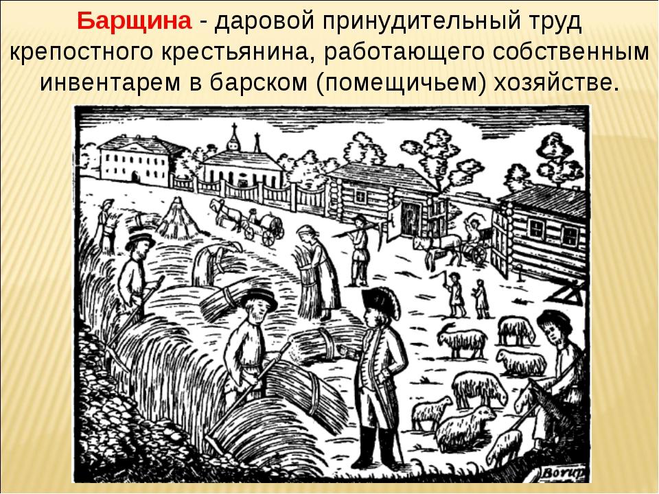 Барщина - даровой принудительный труд крепостного крестьянина, работающего со...