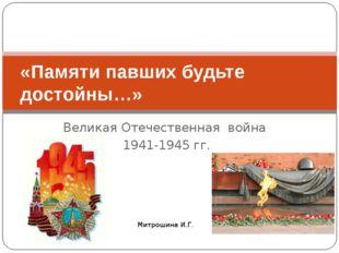 Великая Отечественная война 1941-1945 гг. «Памяти павших будьте достойны…» Ми