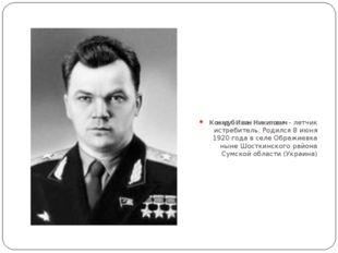 Кожедуб Иван Никитович - летчик истребитель. Родился 8 июня 1920 года в селе