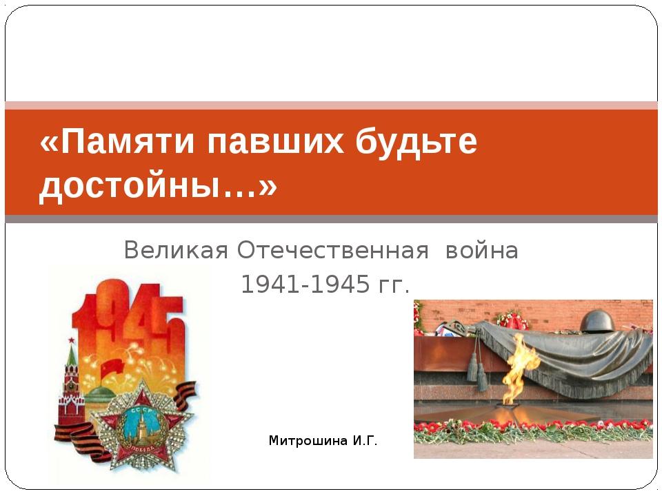 Великая Отечественная война 1941-1945 гг. «Памяти павших будьте достойны…» Ми...