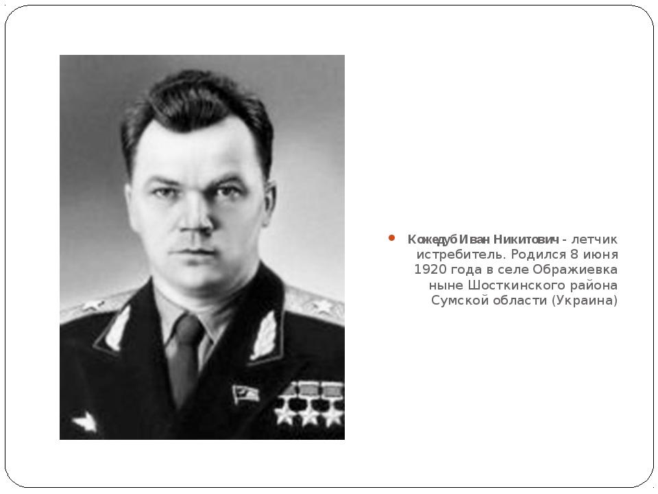 Кожедуб Иван Никитович - летчик истребитель. Родился 8 июня 1920 года в селе...