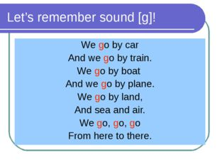 Let's remember sound [g]! We go by car And we go by train. We go by boat And