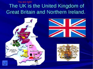 The UK is the United Kingdom of Great Britain and Northern Ireland. You are r