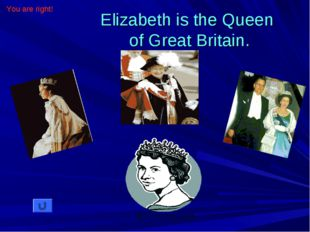 Elizabeth is the Queen of Great Britain. You are right!