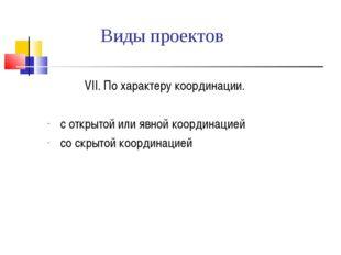 Виды проектов  VII. По характеру координации. с открытой или явной координа